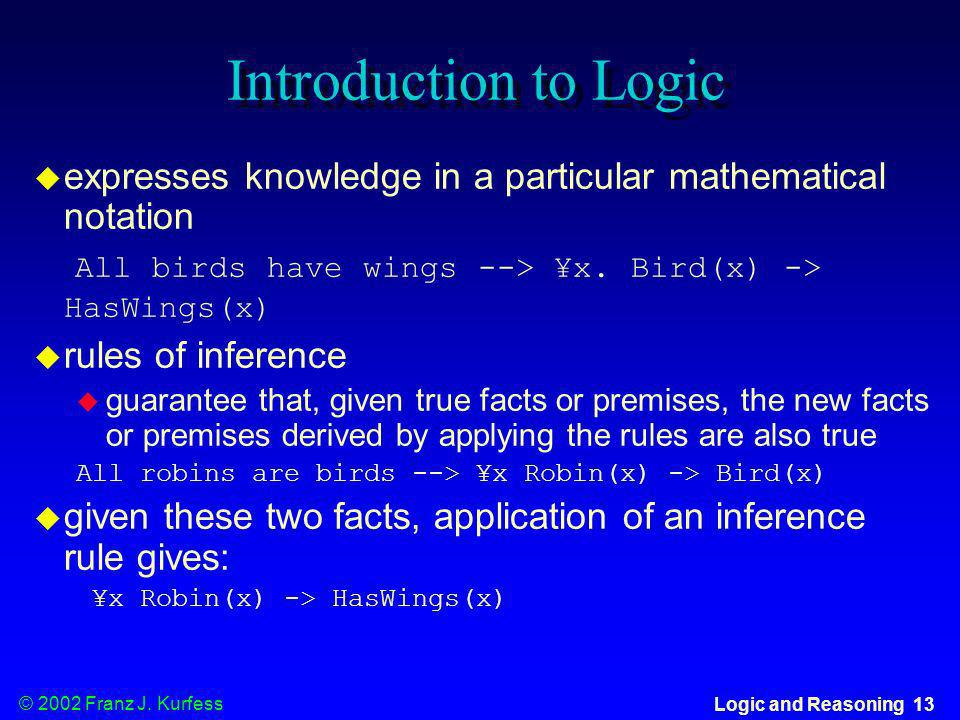 Introduction to Logic expresses knowledge in a particular mathematical notation. All birds have wings --> ¥x. Bird(x) -> HasWings(x)