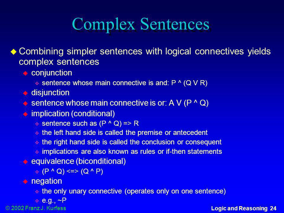 Complex Sentences Combining simpler sentences with logical connectives yields complex sentences. conjunction.
