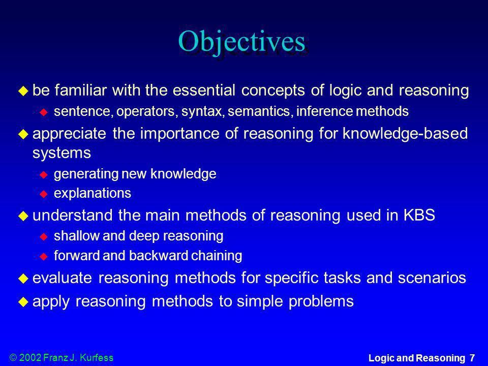 Objectivesbe familiar with the essential concepts of logic and reasoning. sentence, operators, syntax, semantics, inference methods.