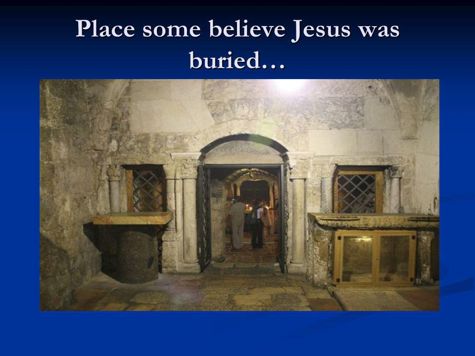 Place some believe Jesus was buried…