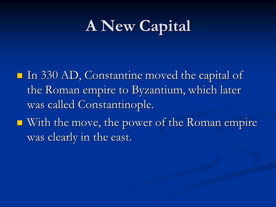 A New Capital In 330 AD, Constantine moved the capital of the Roman empire to Byzantium, which later was called Constantinople.