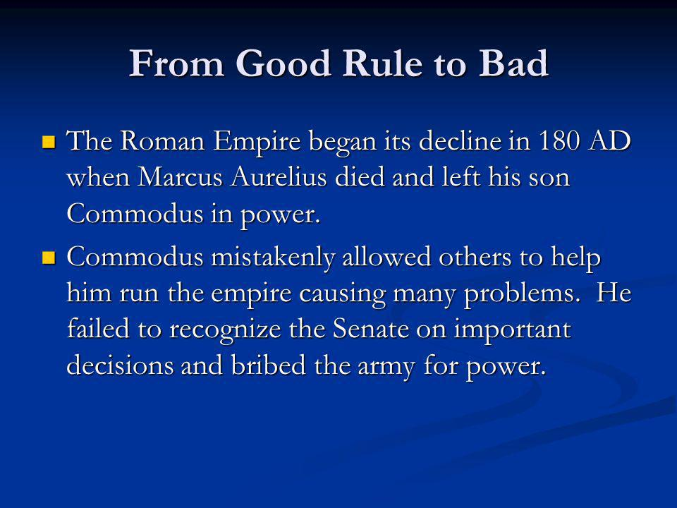 From Good Rule to Bad The Roman Empire began its decline in 180 AD when Marcus Aurelius died and left his son Commodus in power.
