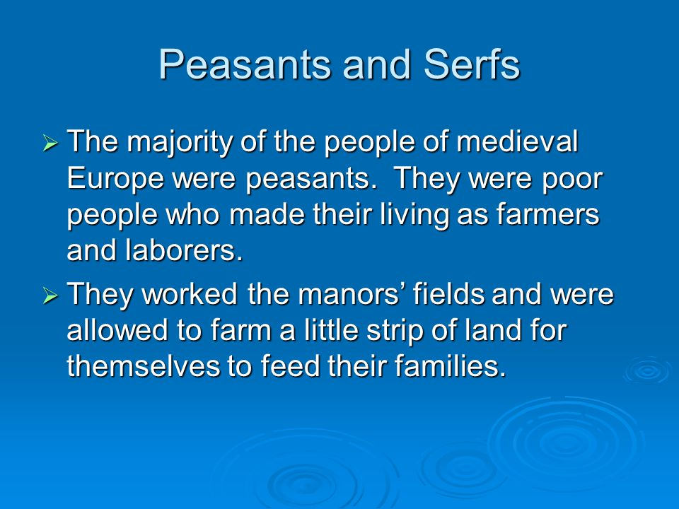 Peasants and Serfs The majority of the people of medieval Europe were peasants. They were poor people who made their living as farmers and laborers.