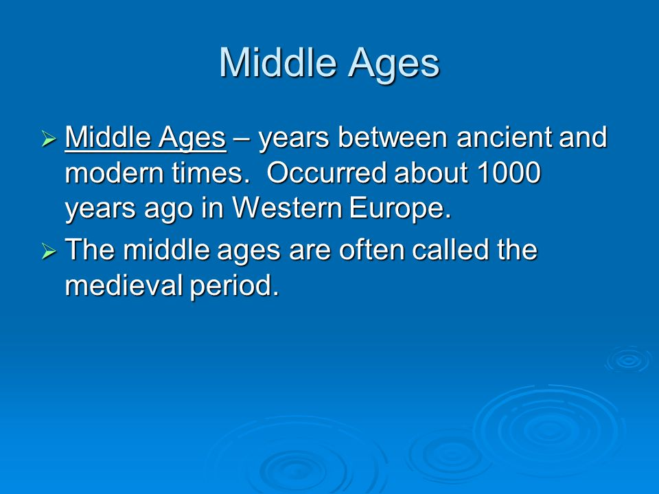 Middle Ages Middle Ages – years between ancient and modern times. Occurred about 1000 years ago in Western Europe.