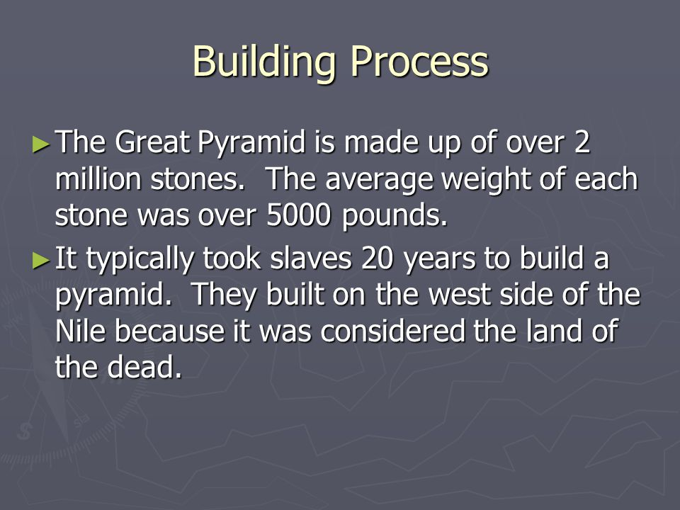 Building Process The Great Pyramid is made up of over 2 million stones. The average weight of each stone was over 5000 pounds.
