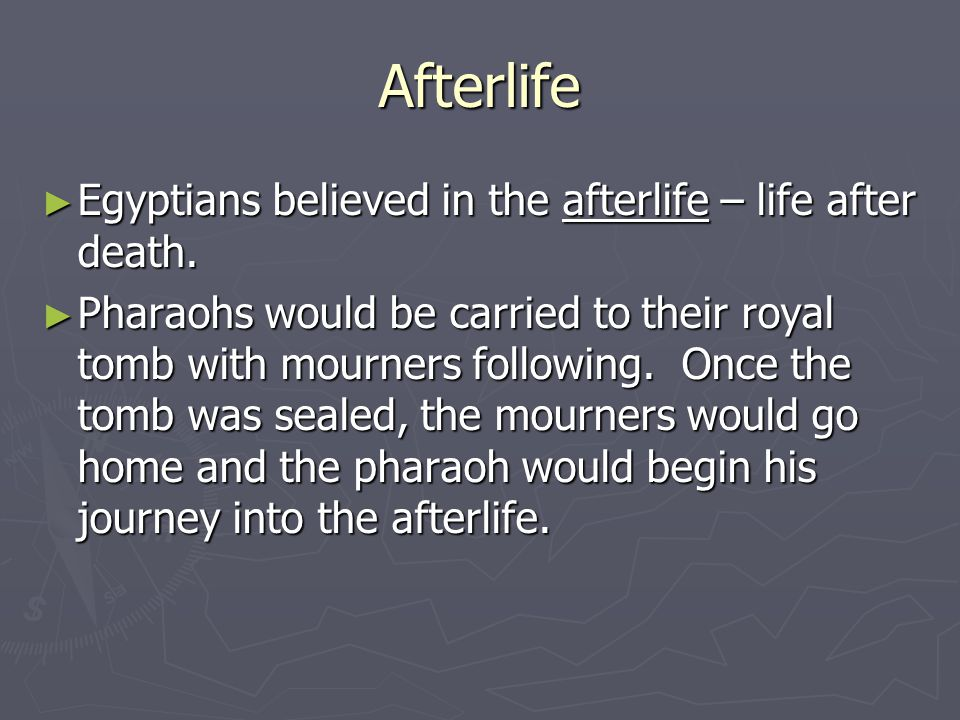 Afterlife Egyptians believed in the afterlife – life after death.