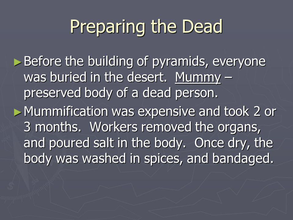 Preparing the Dead Before the building of pyramids, everyone was buried in the desert. Mummy – preserved body of a dead person.