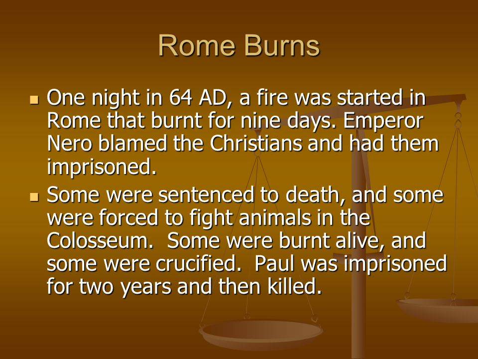 Rome Burns One night in 64 AD, a fire was started in Rome that burnt for nine days. Emperor Nero blamed the Christians and had them imprisoned.