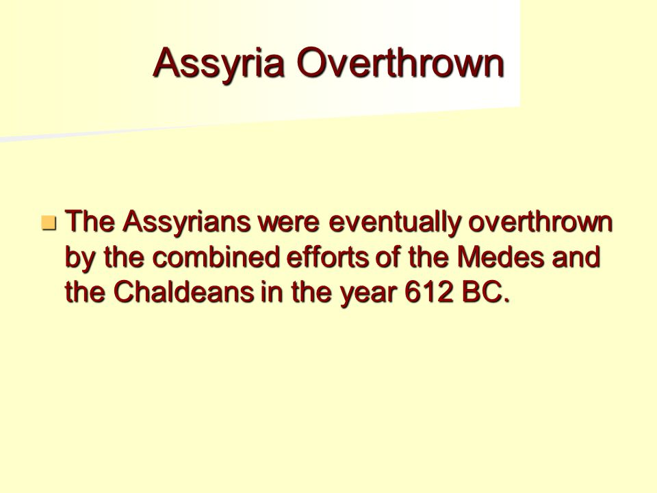 Assyria Overthrown The Assyrians were eventually overthrown by the combined efforts of the Medes and the Chaldeans in the year 612 BC.