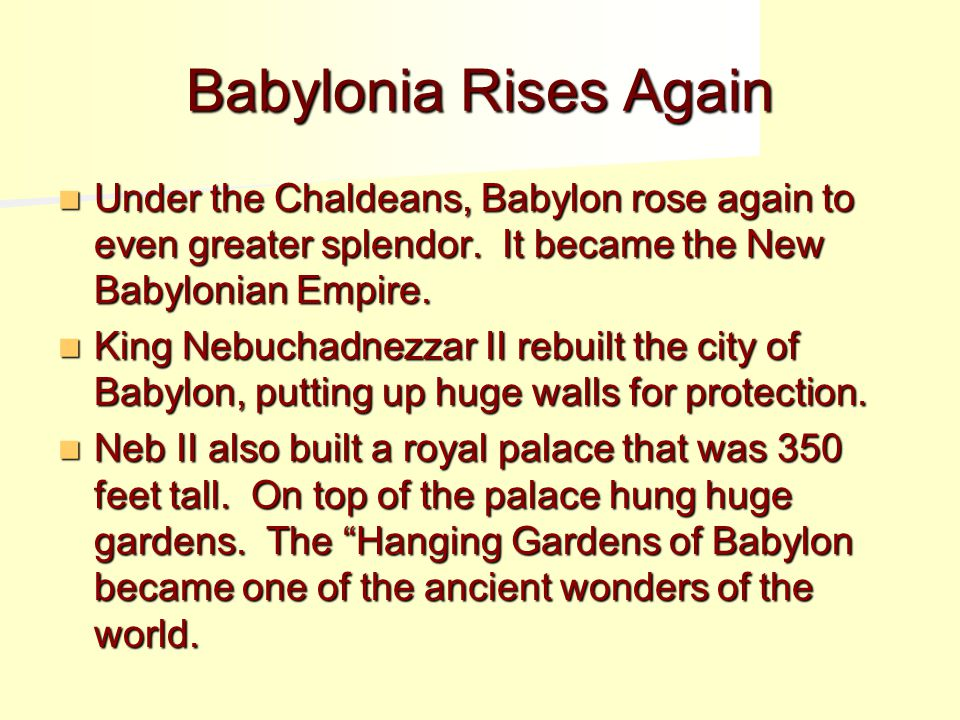 Babylonia Rises Again Under the Chaldeans, Babylon rose again to even greater splendor. It became the New Babylonian Empire.