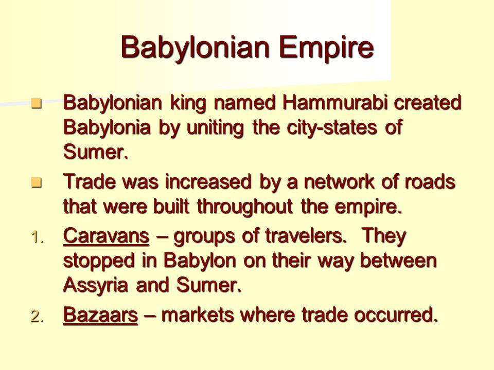 Babylonian Empire Babylonian king named Hammurabi created Babylonia by uniting the city-states of Sumer.