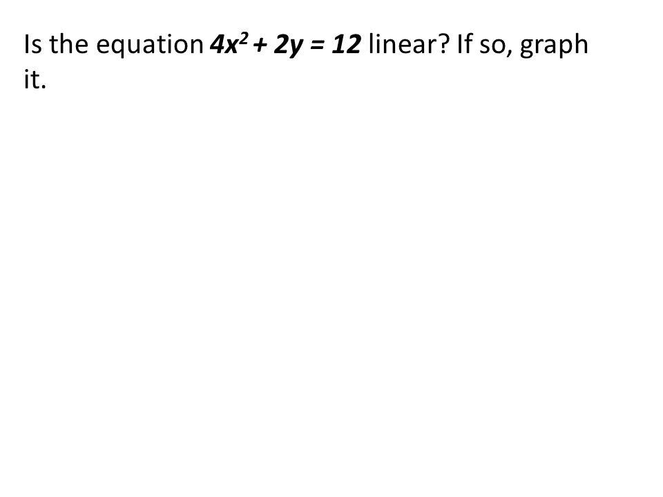 Is the equation 4x2 + 2y = 12 linear If so, graph it.