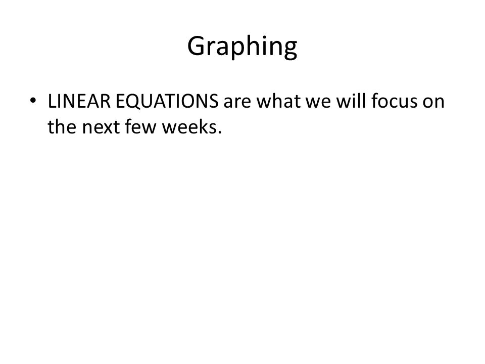 Graphing LINEAR EQUATIONS are what we will focus on the next few weeks.
