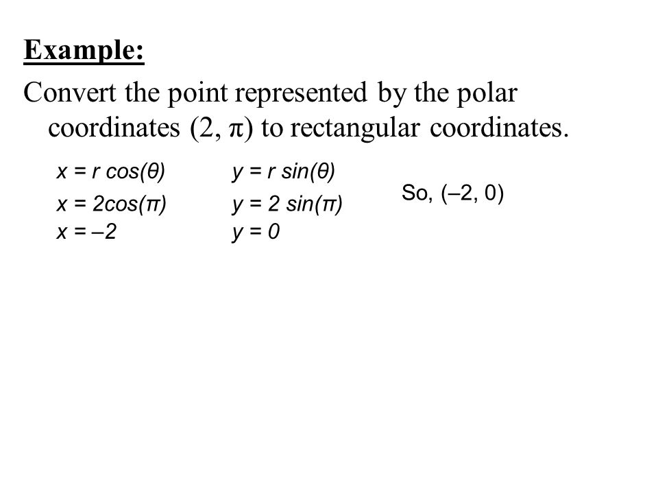 Example: Convert the point represented by the polar coordinates (2, π) to rectangular coordinates.