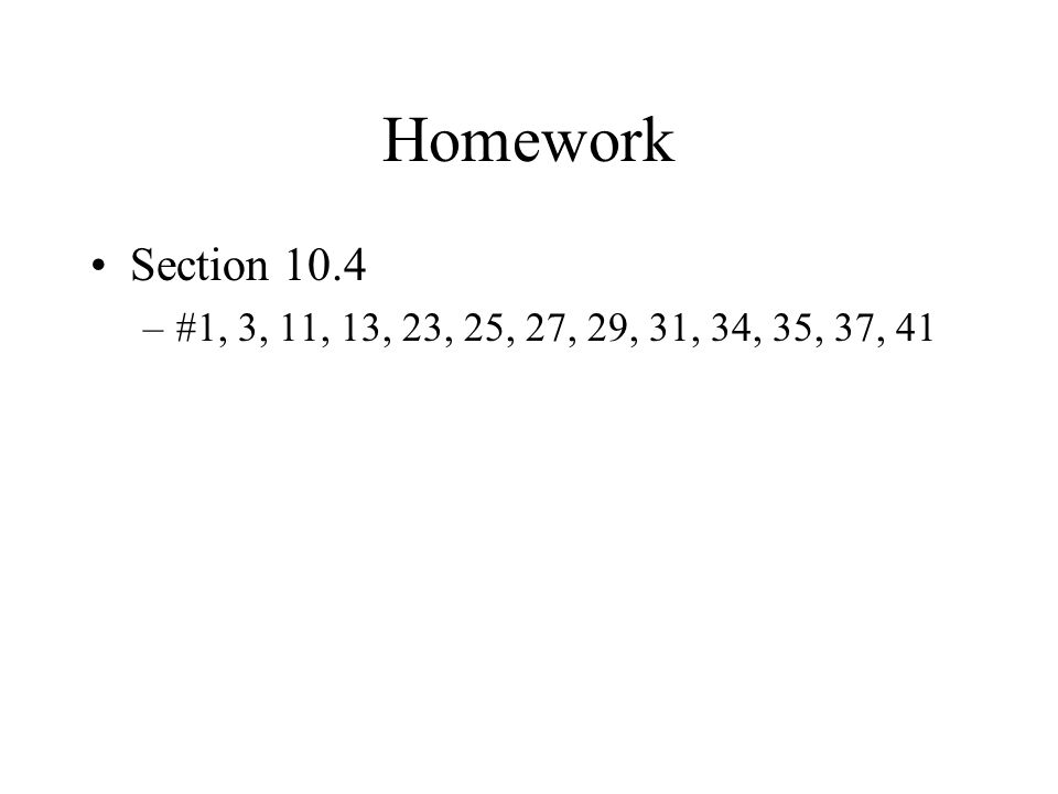 Homework Section 10.4 #1, 3, 11, 13, 23, 25, 27, 29, 31, 34, 35, 37, 41