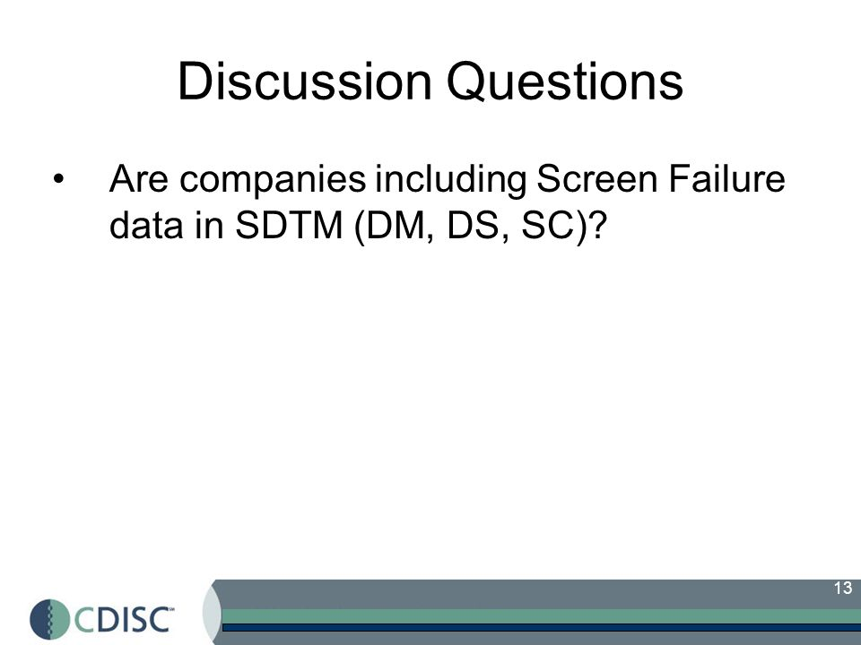 Discussion Questions Are companies including Screen Failure data in SDTM (DM, DS, SC)