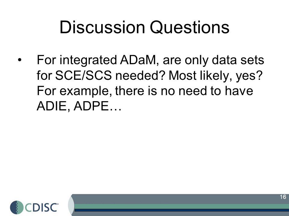 Discussion Questions For integrated ADaM, are only data sets for SCE/SCS needed.