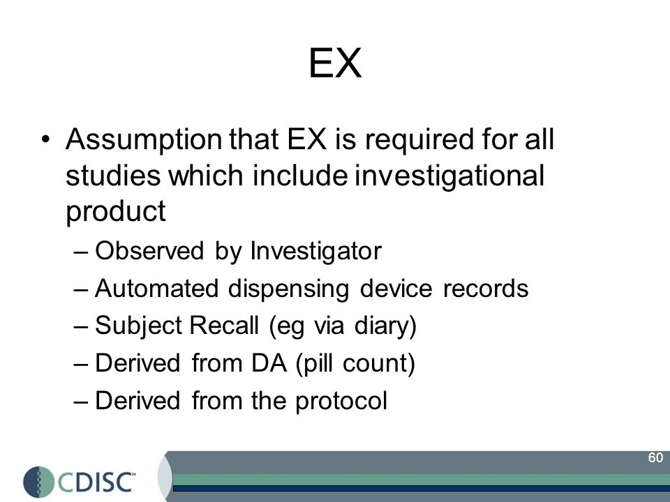 EX Assumption that EX is required for all studies which include investigational product. Observed by Investigator.