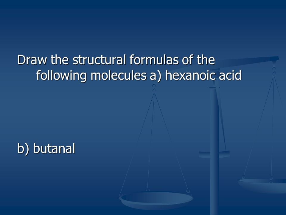 Draw the structural formulas of the following molecules a) hexanoic acid