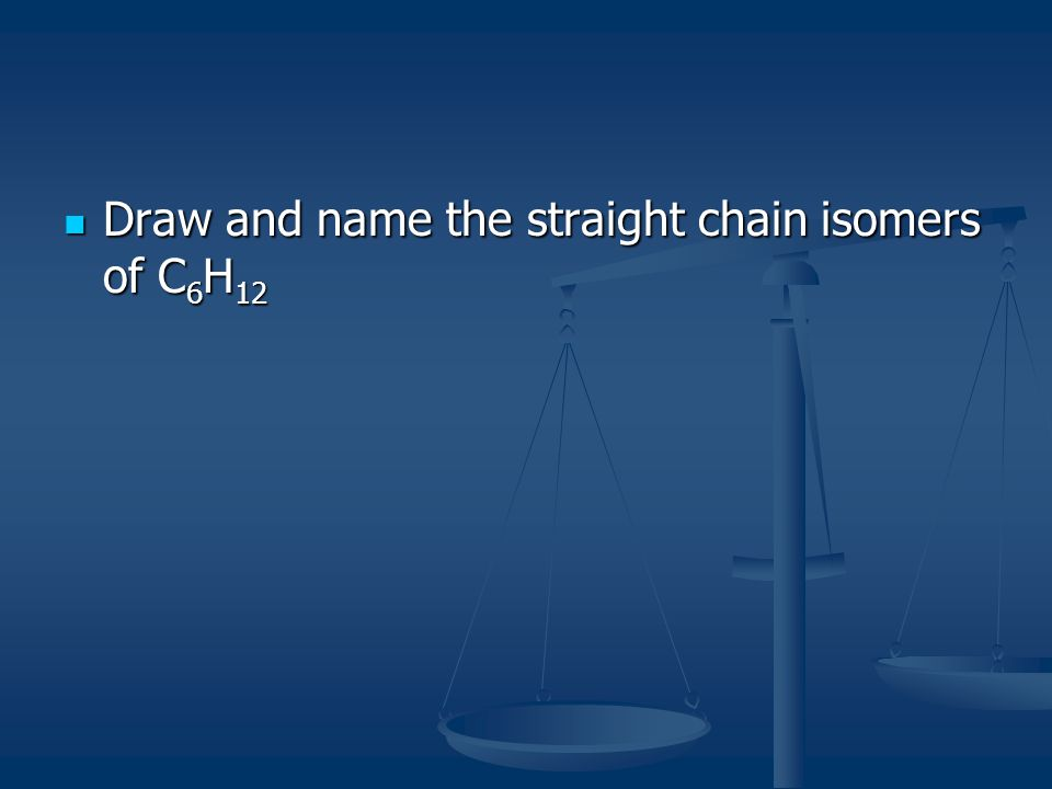 Draw and name the straight chain isomers of C6H12