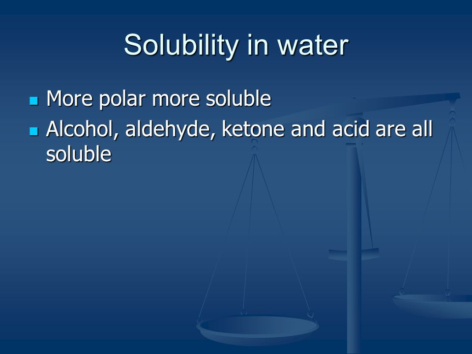 Solubility in water More polar more soluble