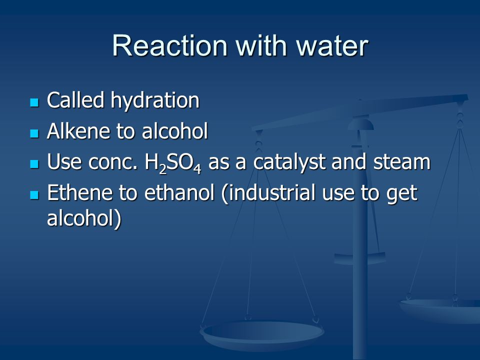 Reaction with water Called hydration Alkene to alcohol