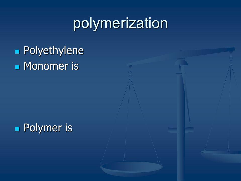 polymerization Polyethylene Monomer is Polymer is