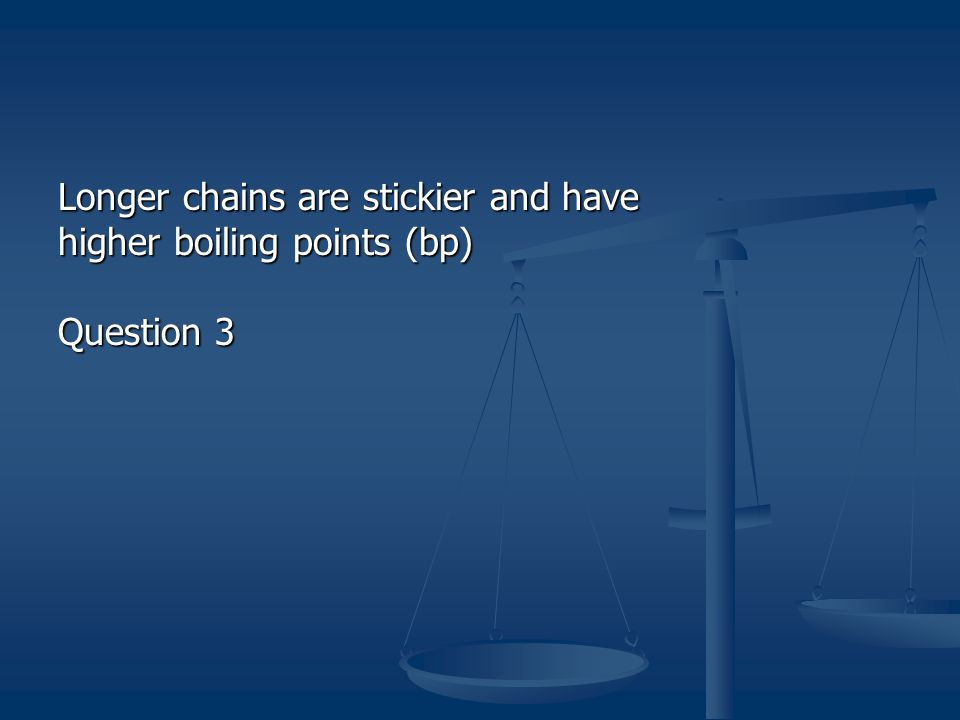 Longer chains are stickier and have higher boiling points (bp)