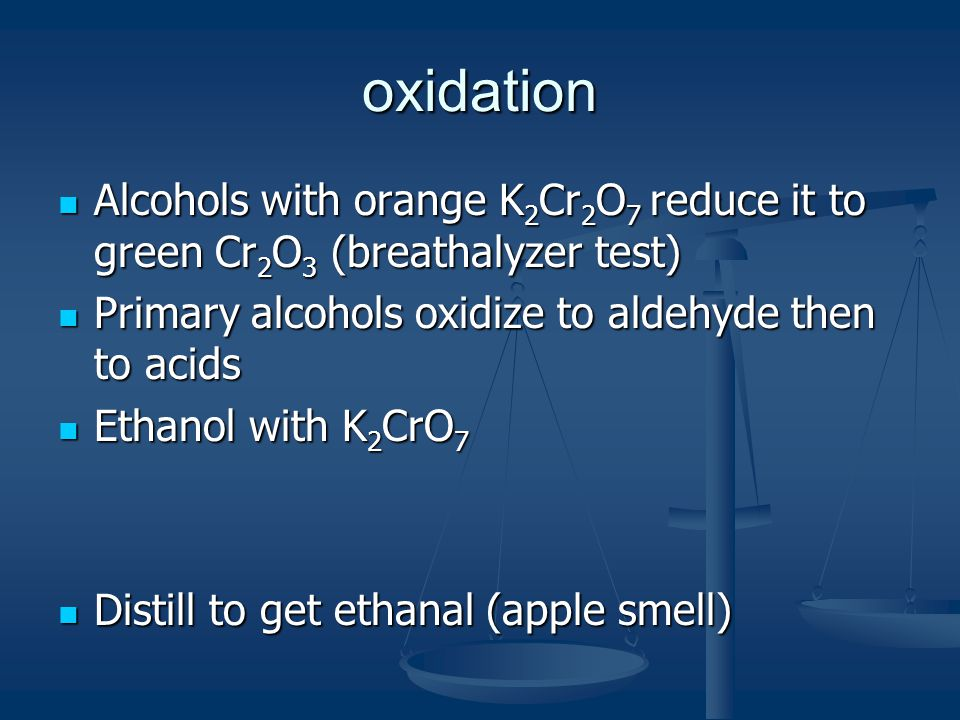 oxidation Alcohols with orange K2Cr2O7 reduce it to green Cr2O3 (breathalyzer test) Primary alcohols oxidize to aldehyde then to acids.
