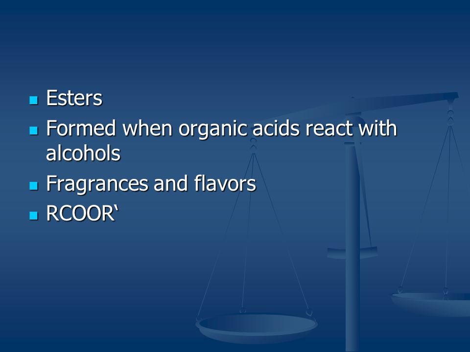 Esters Formed when organic acids react with alcohols Fragrances and flavors RCOOR'