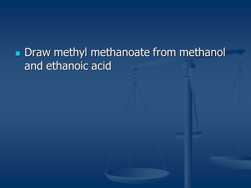 Draw methyl methanoate from methanol and ethanoic acid