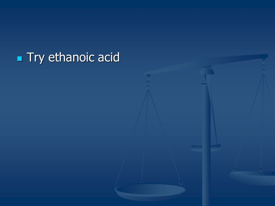 Try ethanoic acid