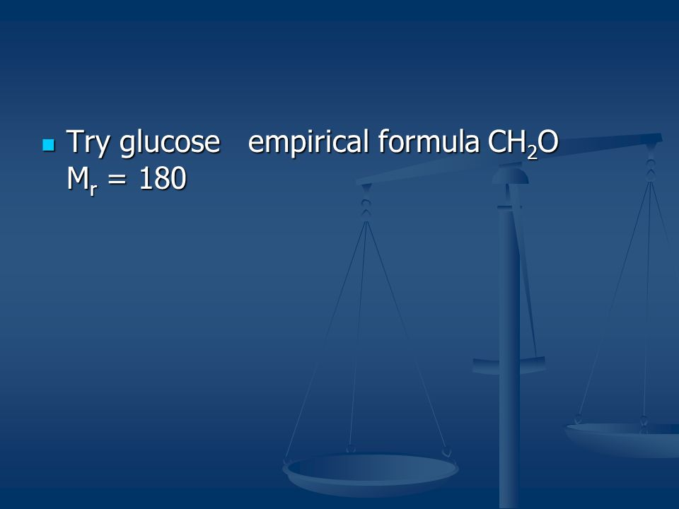 Try glucose empirical formula CH2O Mr = 180