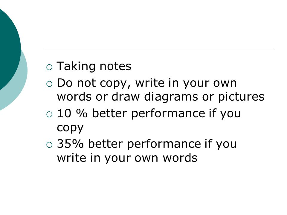 Taking notes Do not copy, write in your own words or draw diagrams or pictures. 10 % better performance if you copy.