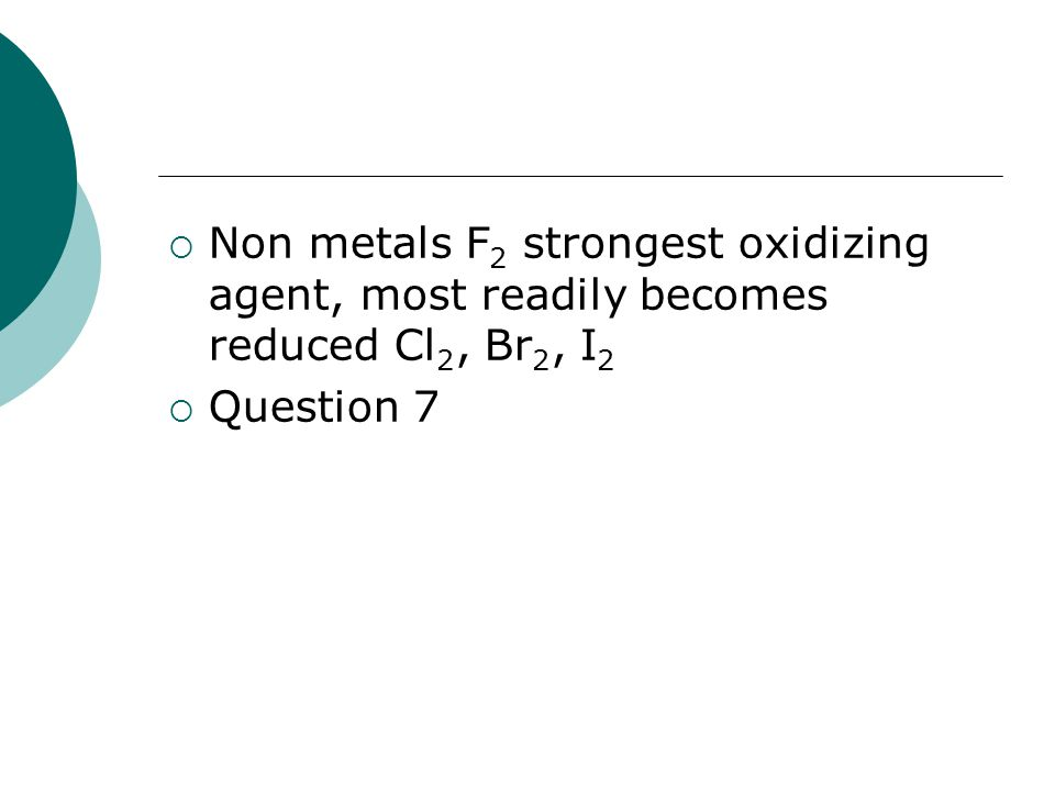 Non metals F2 strongest oxidizing agent, most readily becomes reduced Cl2, Br2, I2
