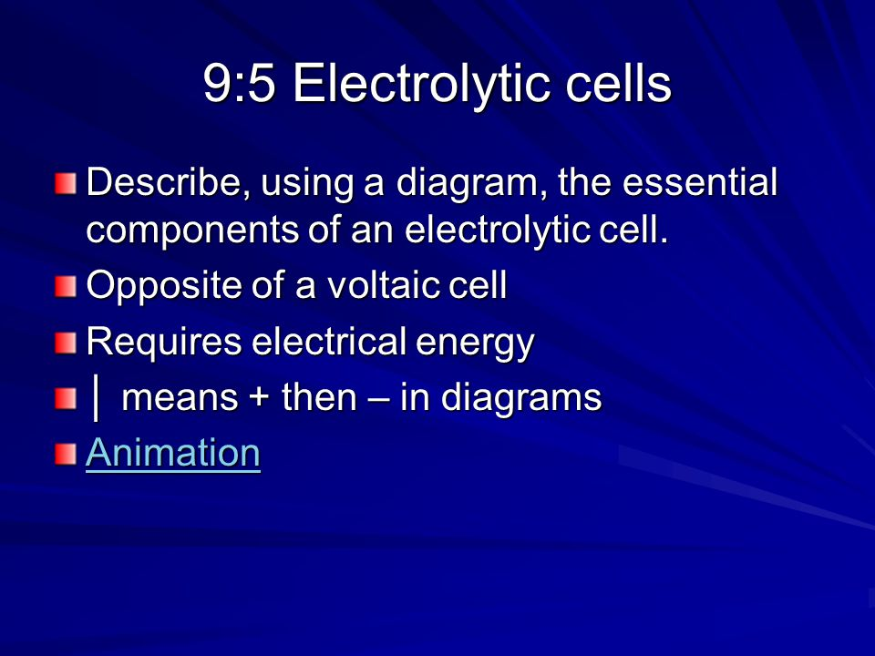 9:5 Electrolytic cells Describe, using a diagram, the essential components of an electrolytic cell.