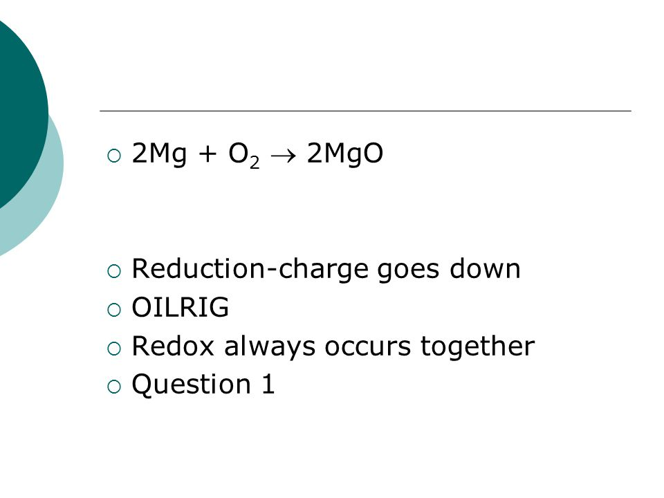 2Mg + O2  2MgO Reduction-charge goes down OILRIG Redox always occurs together Question 1