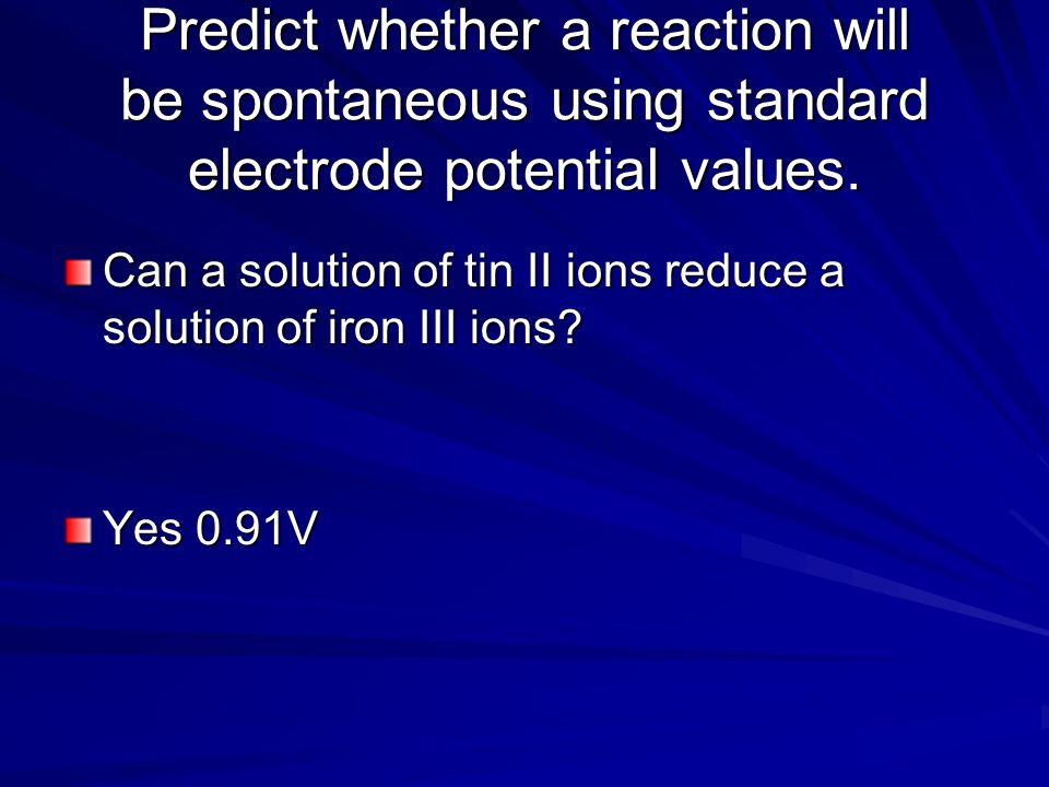 Predict whether a reaction will be spontaneous using standard electrode potential values.