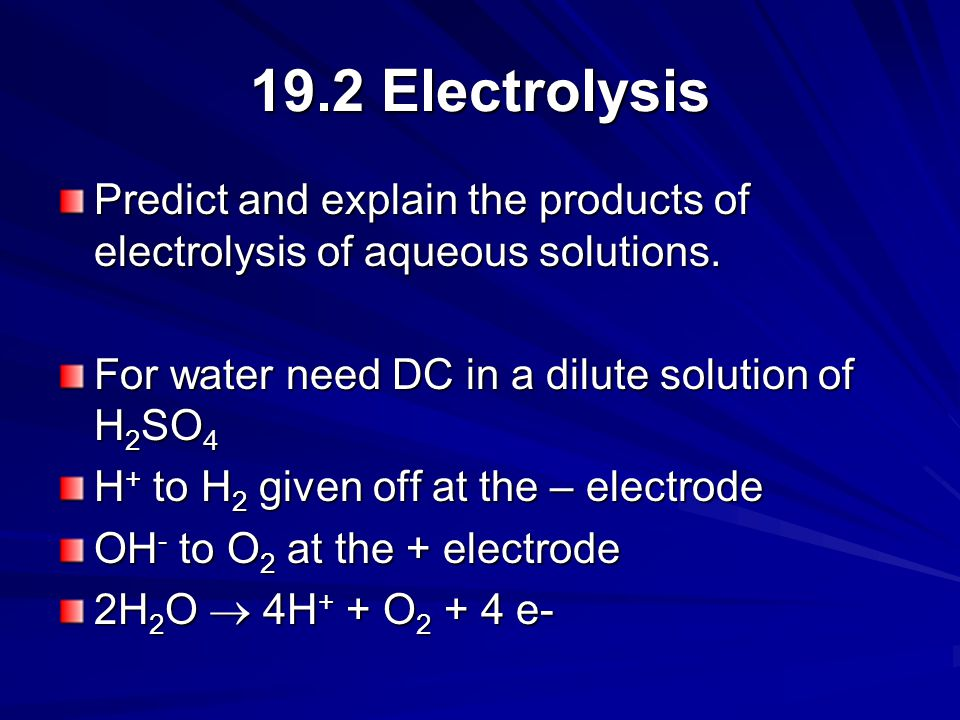 19.2 Electrolysis Predict and explain the products of electrolysis of aqueous solutions. For water need DC in a dilute solution of H2SO4.
