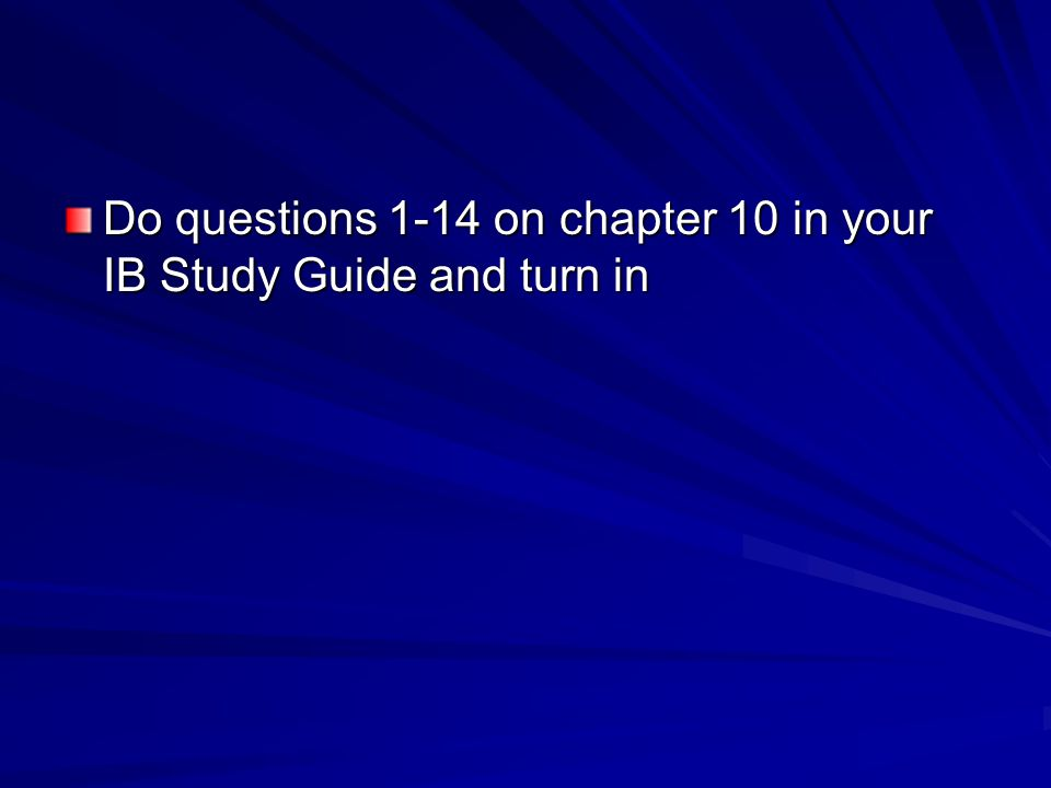 Do questions 1-14 on chapter 10 in your IB Study Guide and turn in