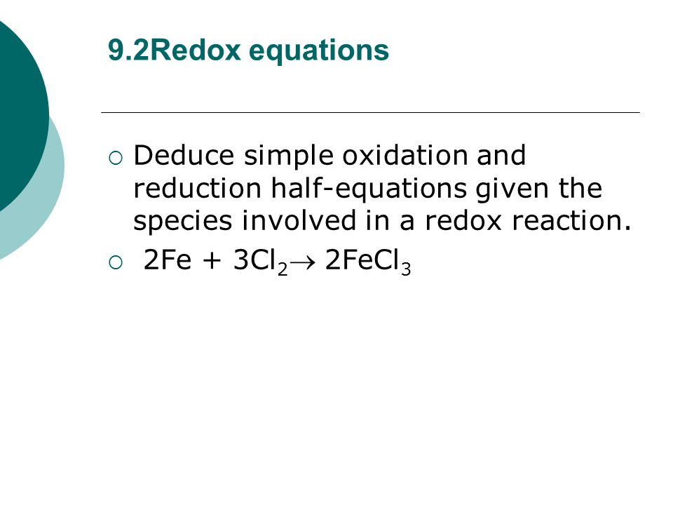 9.2Redox equations Deduce simple oxidation and reduction half-equations given the species involved in a redox reaction.
