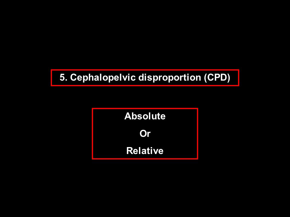 5. Cephalopelvic disproportion (CPD)