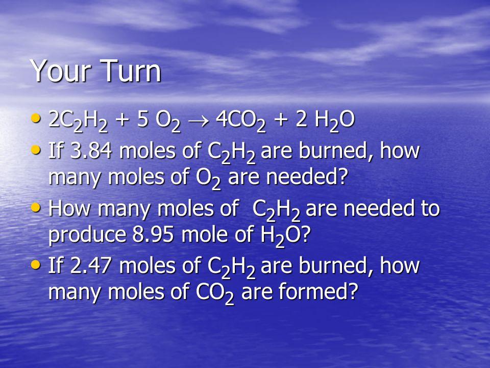 Your Turn 2C2H2 + 5 O2 ® 4CO2 + 2 H2O. If 3.84 moles of C2H2 are burned, how many moles of O2 are needed