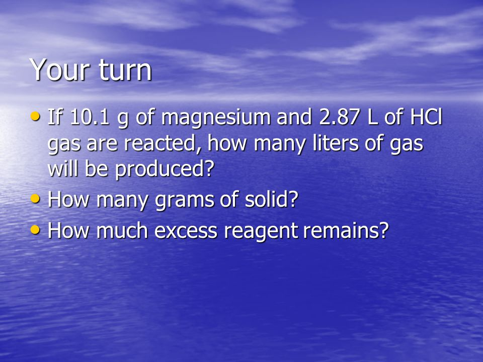 Your turn If 10.1 g of magnesium and 2.87 L of HCl gas are reacted, how many liters of gas will be produced