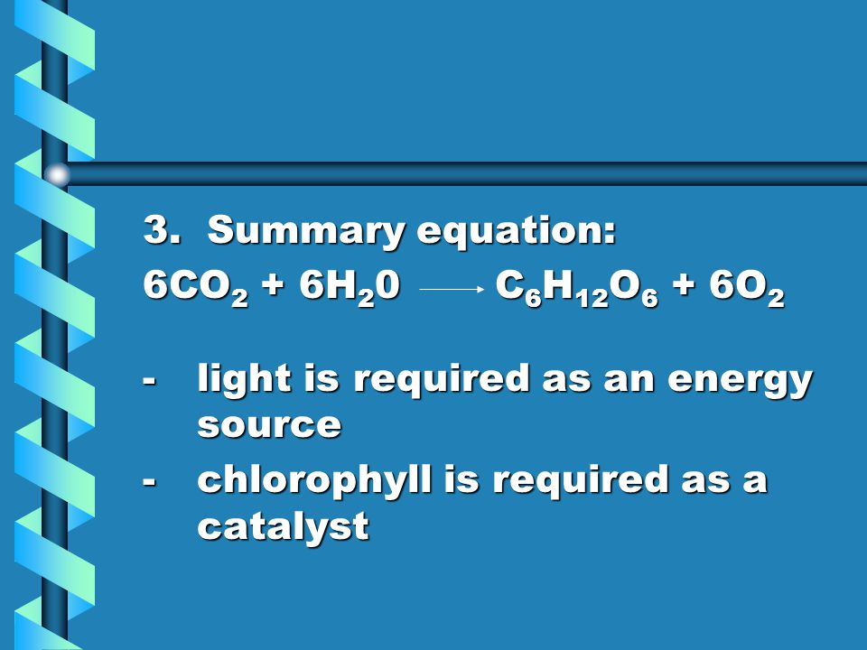 3. Summary equation: 6CO2 + 6H20 C6H12O6 + 6O2. - light is required as an energy source.