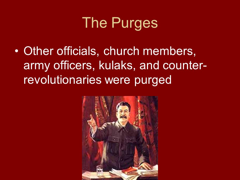 The Purges Other officials, church members, army officers, kulaks, and counter-revolutionaries were purged.