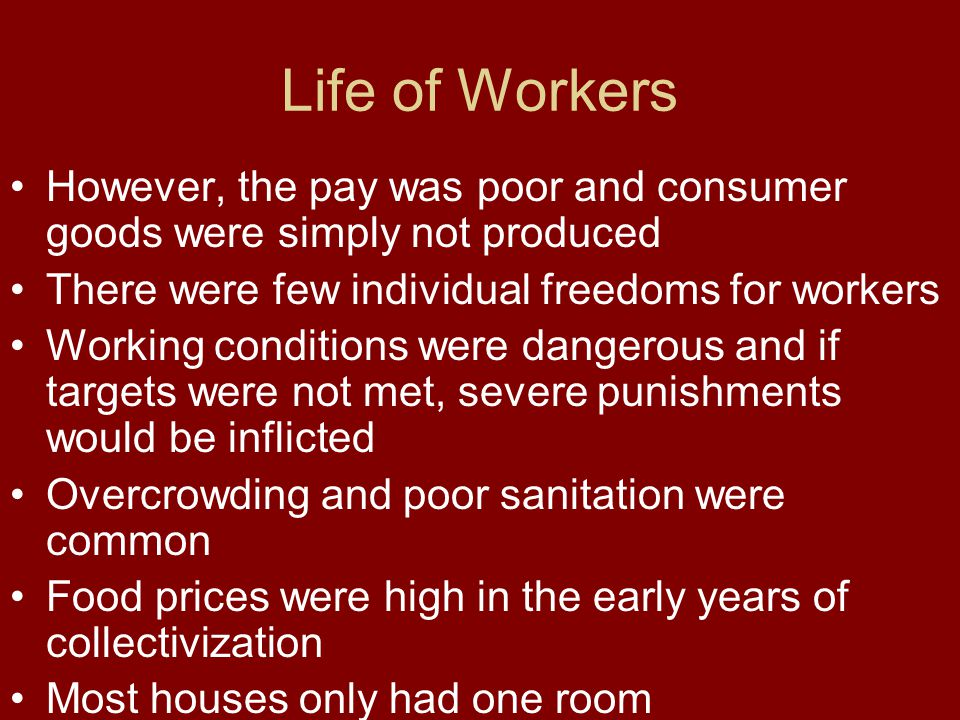 Life of Workers However, the pay was poor and consumer goods were simply not produced. There were few individual freedoms for workers.