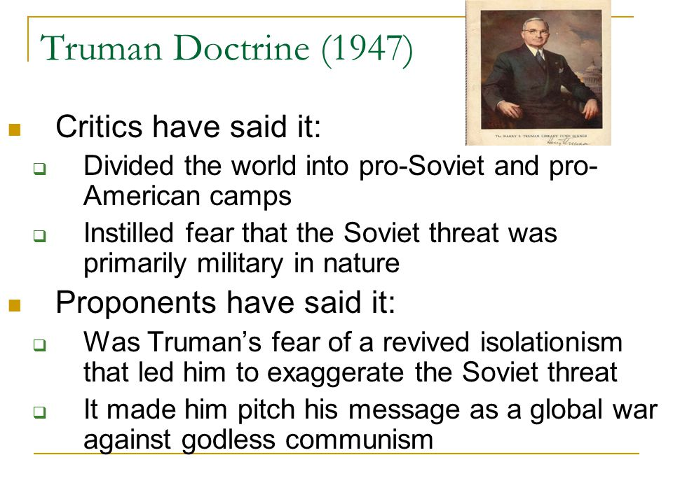 Truman Doctrine (1947) Critics have said it: Proponents have said it: