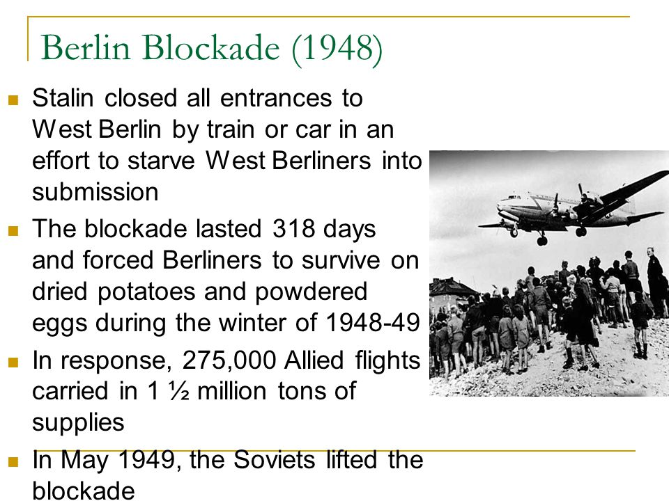 Berlin Blockade (1948) Stalin closed all entrances to West Berlin by train or car in an effort to starve West Berliners into submission.