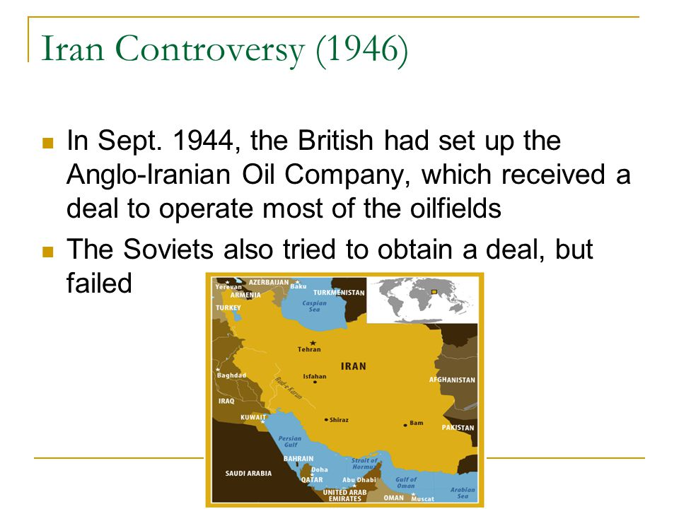 Iran Controversy (1946) In Sept. 1944, the British had set up the Anglo-Iranian Oil Company, which received a deal to operate most of the oilfields.